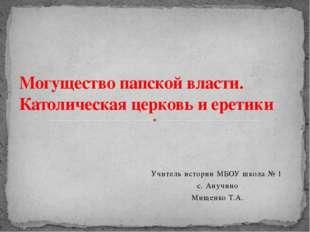 Учитель истории МБОУ школа № 1 с. Анучино Мищенко Т.А. Могущество папской вла
