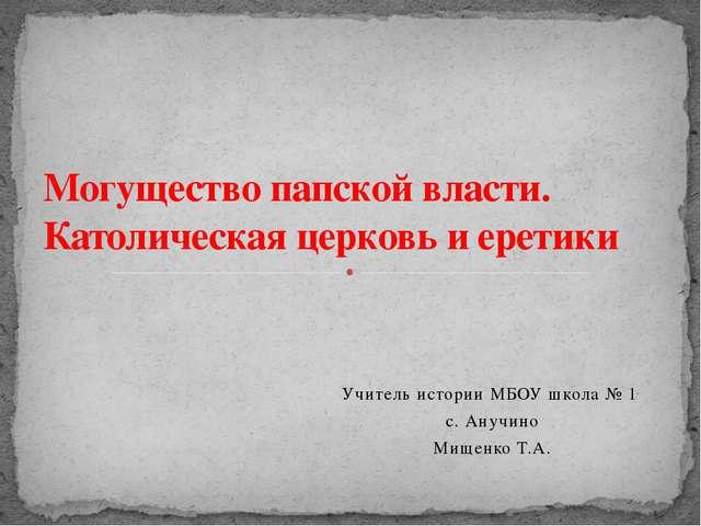 Учитель истории МБОУ школа № 1 с. Анучино Мищенко Т.А. Могущество папской вла...