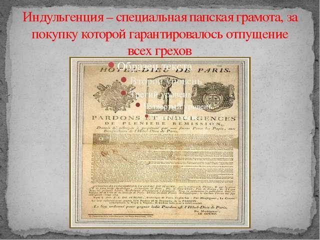 Индульгенция – специальная папская грамота, за покупку которой гарантировалос...