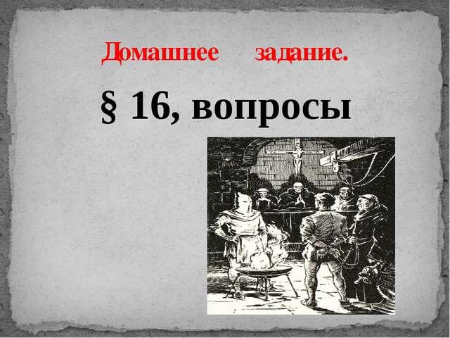 § 16, вопросы Домашнее задание.