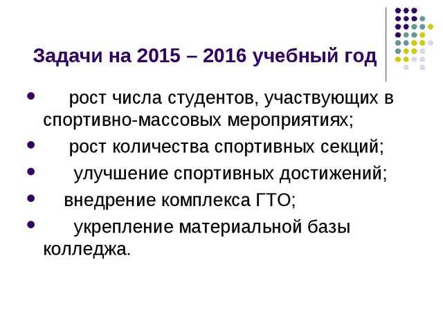 Задачи на 2015 – 2016 учебный год  рост числа студентов, участвующих в сп...