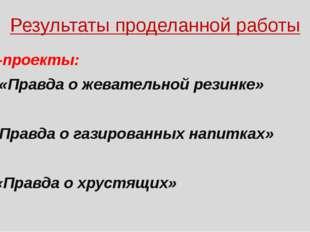 Результаты проделанной работы Мини-проекты: «Правда о жевательной резинке» «П
