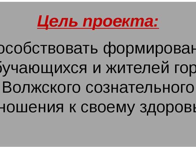 Цель проекта: Способствовать формированию у обучающихся и жителей города Волж...