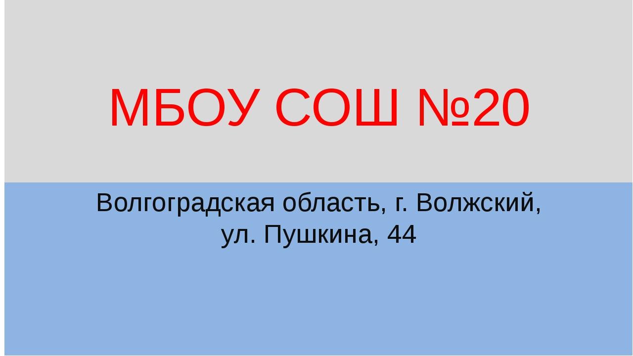 МБОУ СОШ №20 Волгоградская область, г. Волжский, ул. Пушкина, 44