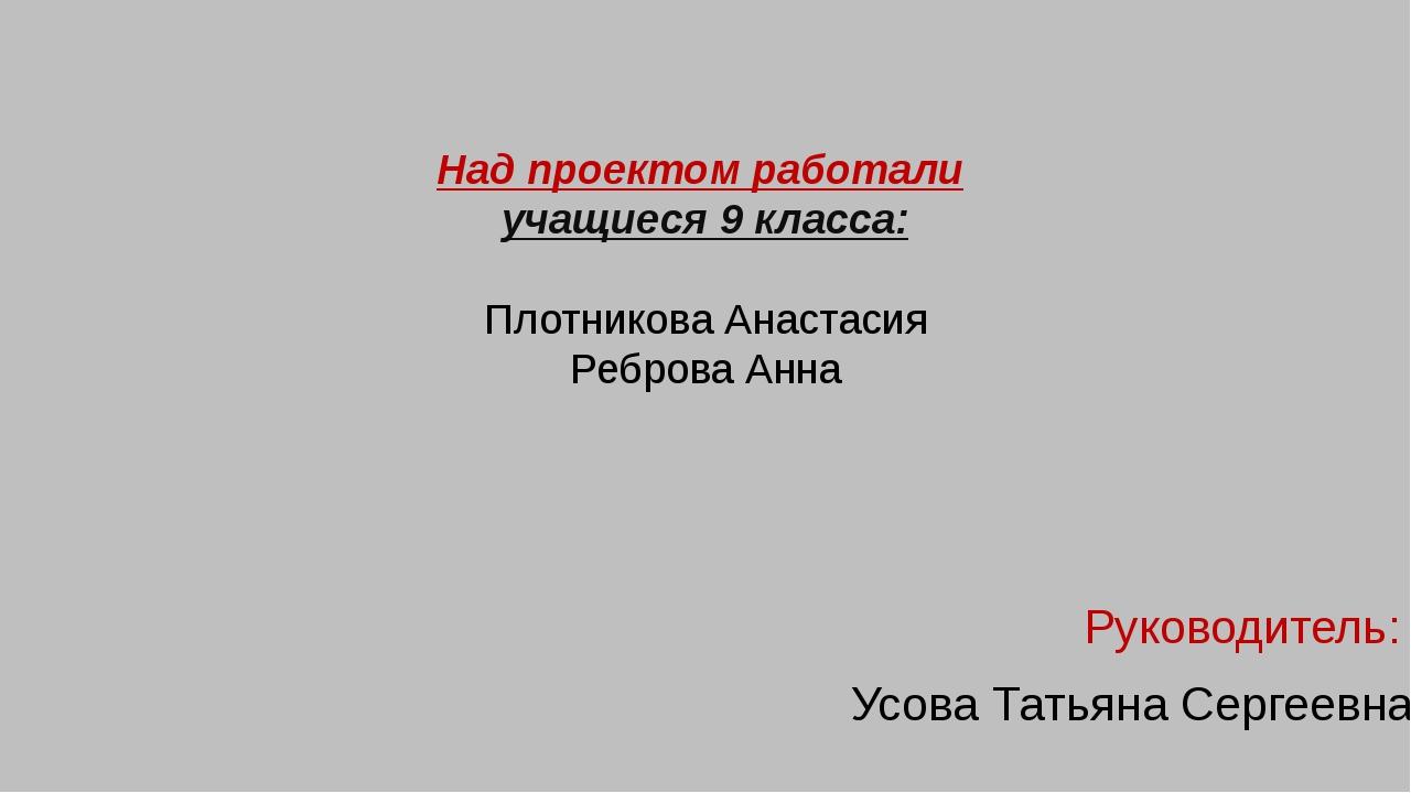 Над проектом работали учащиеся 9 класса: Плотникова Анастасия Реброва Анна Р...
