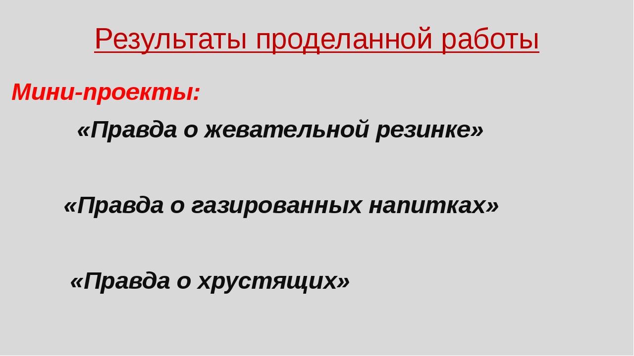 Результаты проделанной работы Мини-проекты: «Правда о жевательной резинке» «П...