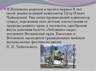 В Воткинске родился и провёл первые 8 лет своей жизни великий композитор Пётр