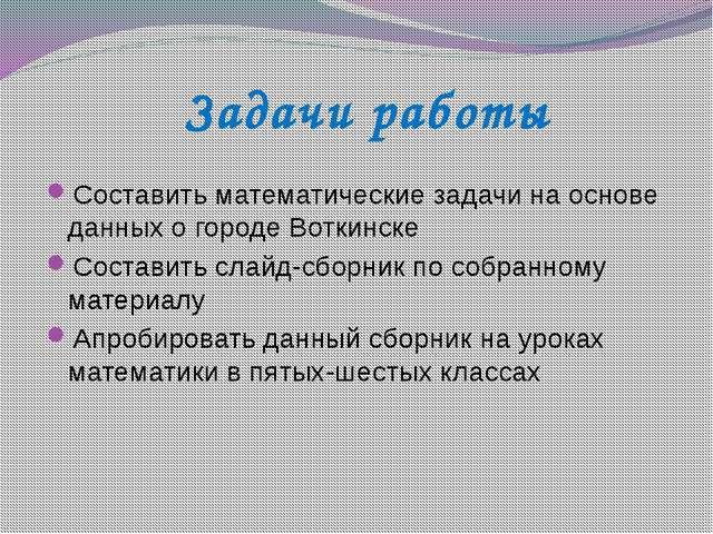 Задачи работы Составить математические задачи на основе данных о городе Вотк...
