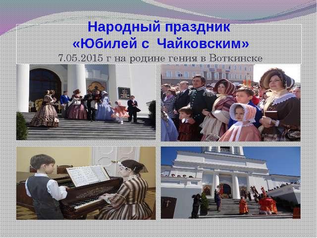 Народный праздник «Юбилей с Чайковским» 7.05.2015 г на родине гения в Воткинске
