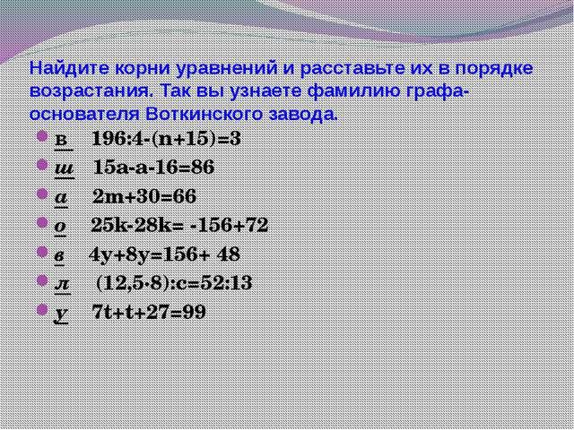 Найдите корни уравнений и расставьте их в порядке возрастания. Так вы узнаете...
