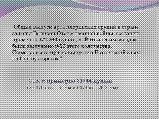 Ответ: примерно 31044 пушки (24670 шт. - 45-мм и 6374шт.- 76,2-мм) Общий вы...
