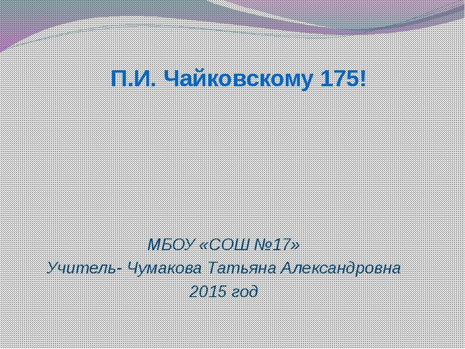 МБОУ «СОШ №17» Учитель- Чумакова Татьяна Александровна 2015 год П.И. Чайковс...