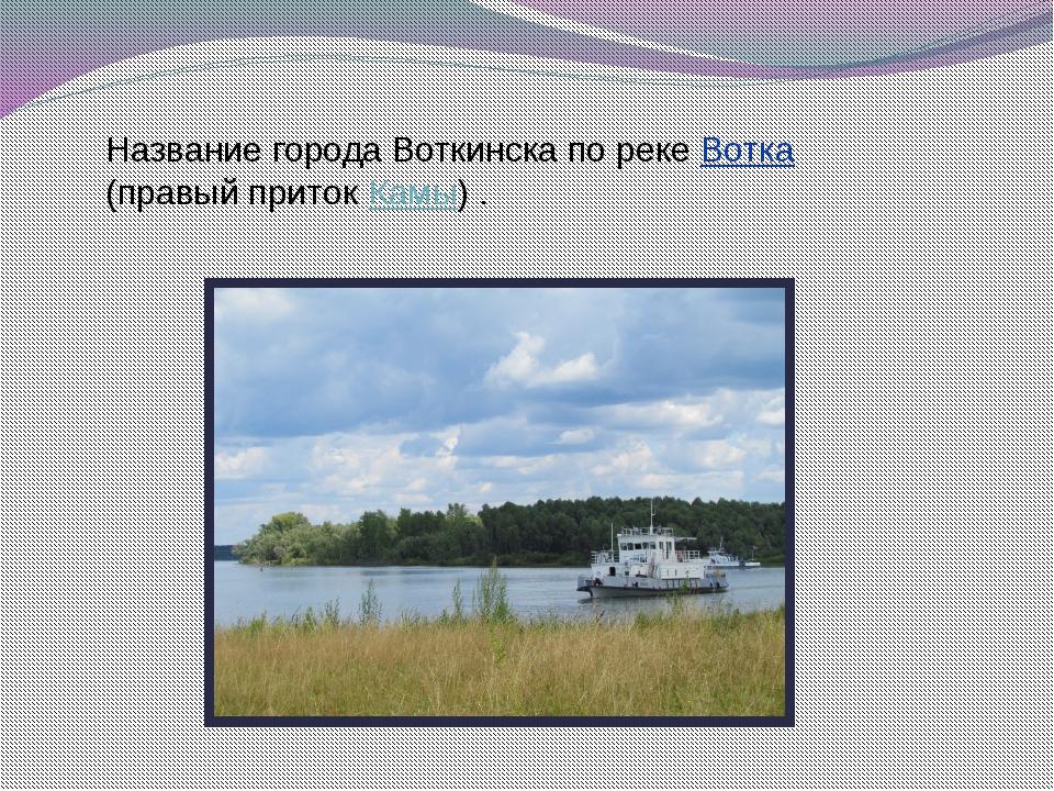 Название города Воткинска по реке Вотка (правый приток Камы) .