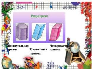 Шестиугольная призма Треугольная призма Четырехугольная призма