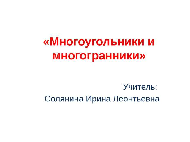 «Многоугольники и многогранники» Учитель: Солянина Ирина Леонтьевна