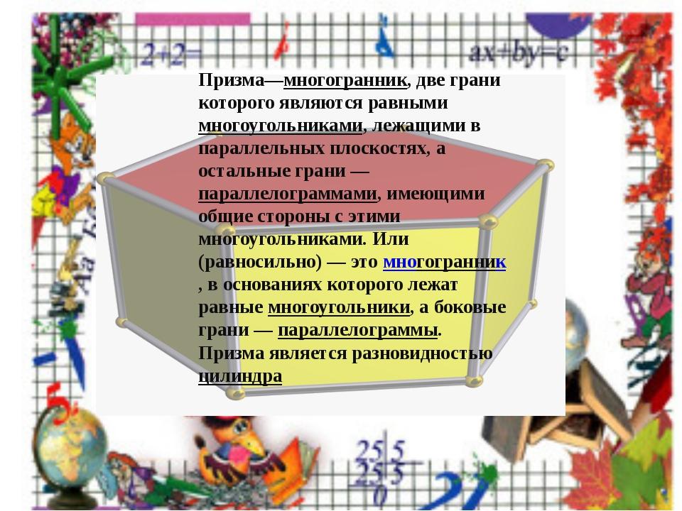 Призма—многогранник, две грани которого являются равными многоугольниками, ле...