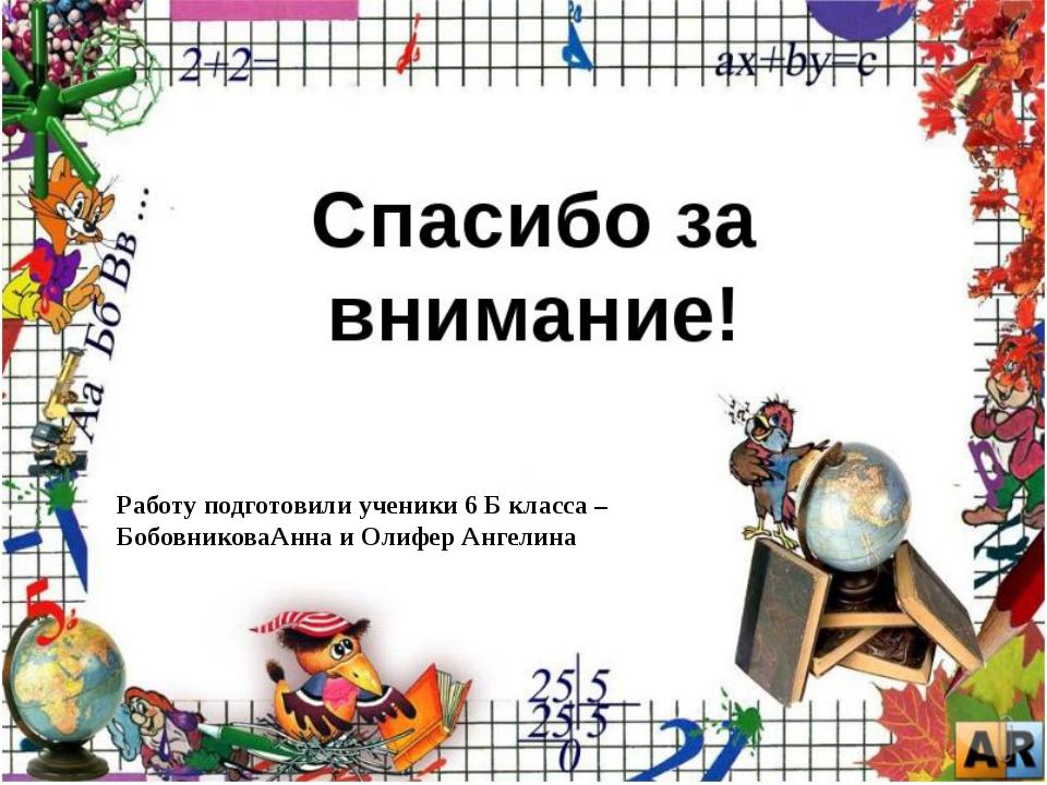 Работу подготовили ученики 6 Б класса – БобовниковаАнна и Олифер Ангелина