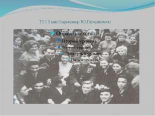 Тұңғыш ғарышкер Ю.Гагаринмен