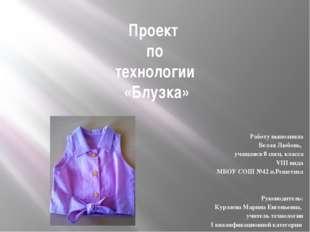 Проект по технологии «Блузка» Работу выполнила Белая Любовь, учащаяся 8 спец.