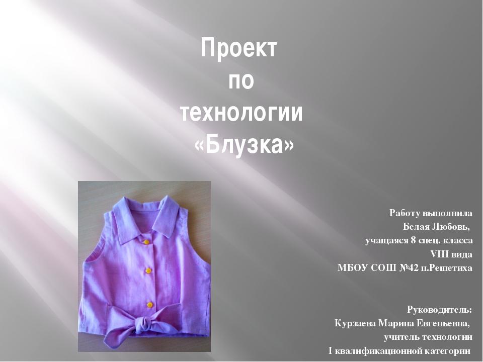 Проект по технологии «Блузка» Работу выполнила Белая Любовь, учащаяся 8 спец....