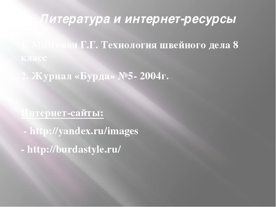 Литература и интернет-ресурсы 1. Мозговая Г.Г. Технология швейного дела 8 кла...