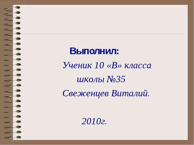 Выполнил: Ученик 10 «В» класса школы №35 Свеженцев Виталий. 2010г.