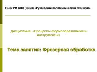 Тема занятия: Фрезерная обработка ГБОУ РМ СПО (ССУЗ) «Рузаевский политехничес
