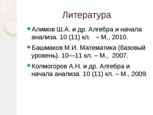 Литература Алимов Ш.А. и др. Алгебра и начала анализа. 10 (11) кл. – М., 2010