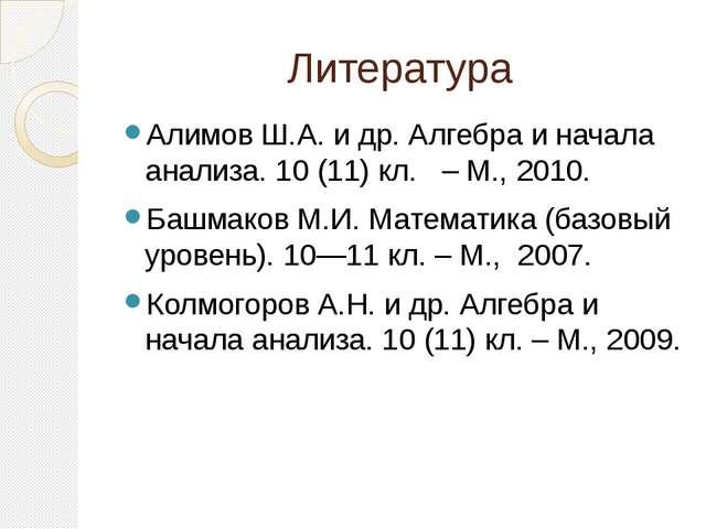Литература Алимов Ш.А. и др. Алгебра и начала анализа. 10 (11) кл. – М., 2010...