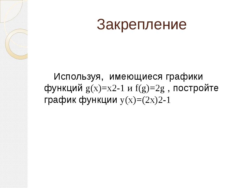 Закрепление Используя, имеющиеся графики функций g(x)=x2-1 и f(g)=2g , постро...