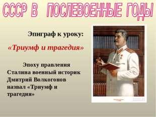 Эпиграф к уроку: «Триумф и трагедия» Эпоху правления Сталина военный историк