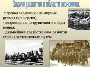 перевод экономики на мирные рельсы (конверсия); возрождение разрушенного в г