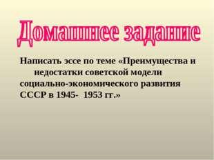 Написать эссе по теме «Преимущества и недостатки советской модели социально-э
