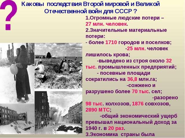 Каковы последствия Второй мировой и Великой Отечественной войн для СССР ? 1.О...