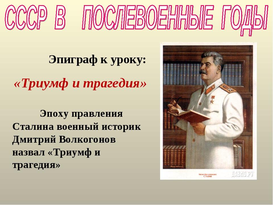 Эпиграф к уроку: «Триумф и трагедия» Эпоху правления Сталина военный историк...