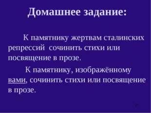 Домашнее задание:  К памятнику жертвам сталинских репрессий сочинить стихи