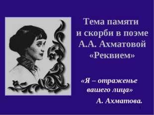 Тема памяти и скорби в поэме А.А. Ахматовой «Реквием» «Я – отраженье вашего л