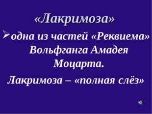 «Лакримоза» одна из частей «Реквиема» Вольфганга Амадея Моцарта. Лакримоза –
