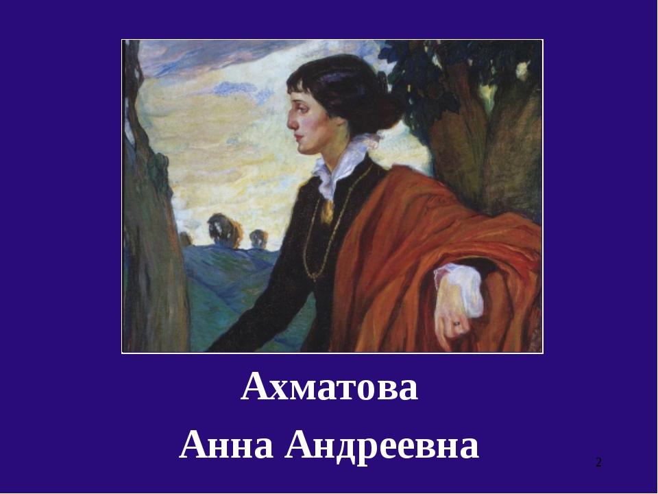 Ахматова Анна Андреевна *