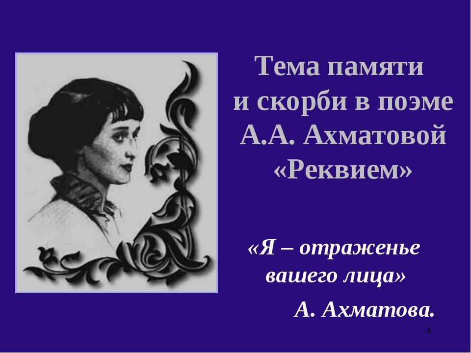 Тема памяти и скорби в поэме А.А. Ахматовой «Реквием» «Я – отраженье вашего л...