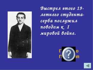 Выстрел этого 19-летнего студента- серба послужил поводом к I мировой войне.