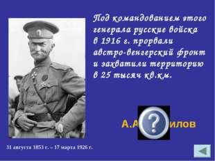 Под командованием этого генерала русские войска в 1916 г. прорвали австро-вен