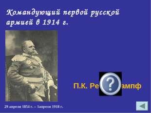 Командующий первой русской армией в 1914 г. П.К. Ренненкампф 29 апреля 1854 г