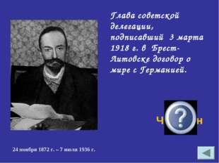 Глава советской делегации, подписавший 3 марта 1918 г. в Брест-Литовске догов