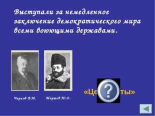 Выступали за немедленное заключение демократического мира всеми воюющими держ