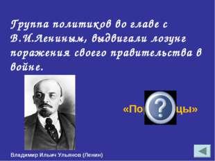 Группа политиков во главе с В.И.Лениным, выдвигали лозунг поражения своего пр