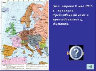 Эта страна в мае 1915 г. покинула Тройственный союз и присоединилась к Антант