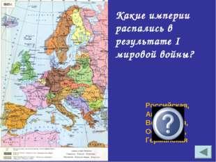Какие империи распались в результате I мировой войны? Российская, Австро-Венг