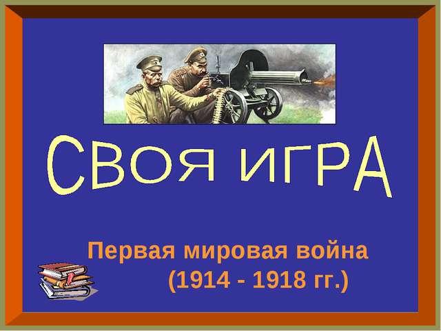 Первая мировая война (1914 - 1918 гг.)