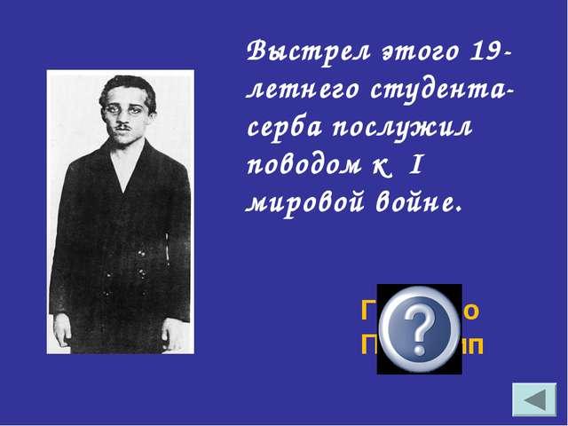 Выстрел этого 19-летнего студента- серба послужил поводом к I мировой войне....